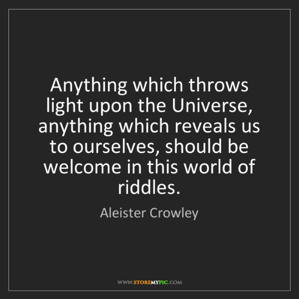 Aleister Crowley: Anything which throws light upon the Universe, anything...