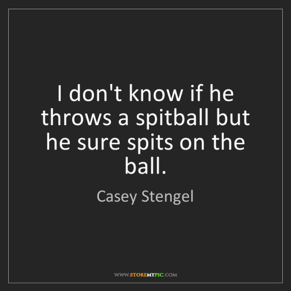 Casey Stengel: I don't know if he throws a spitball but he sure spits...