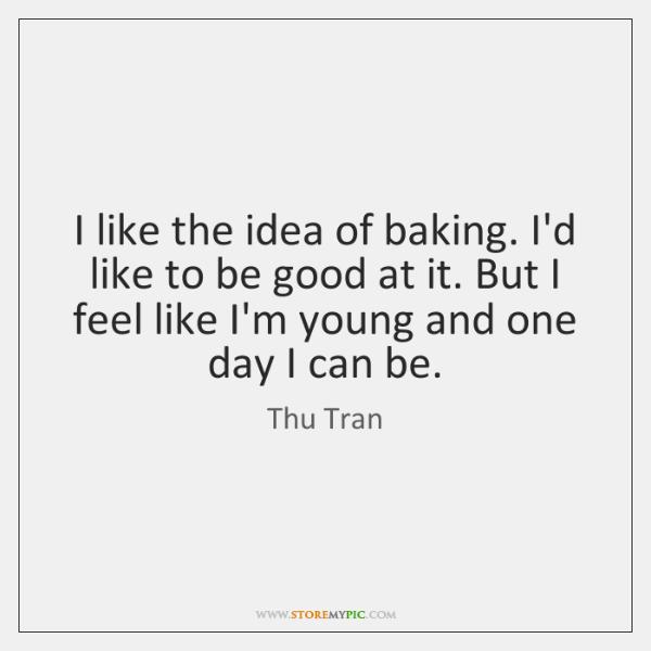 I like the idea of baking. I'd like to be good at ...