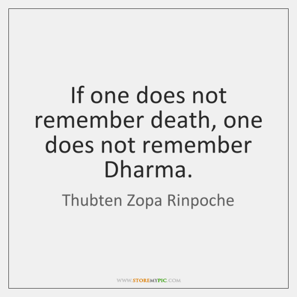 If one does not remember death, one does not remember Dharma.