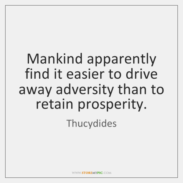 Mankind apparently find it easier to drive away adversity than to retain ...