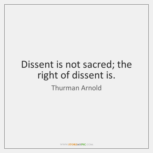Dissent is not sacred; the right of dissent is.
