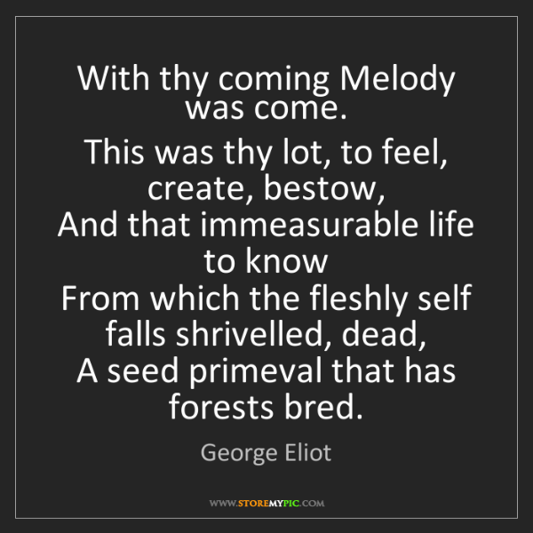 George Eliot: With thy coming Melody was come.   This was thy lot,...