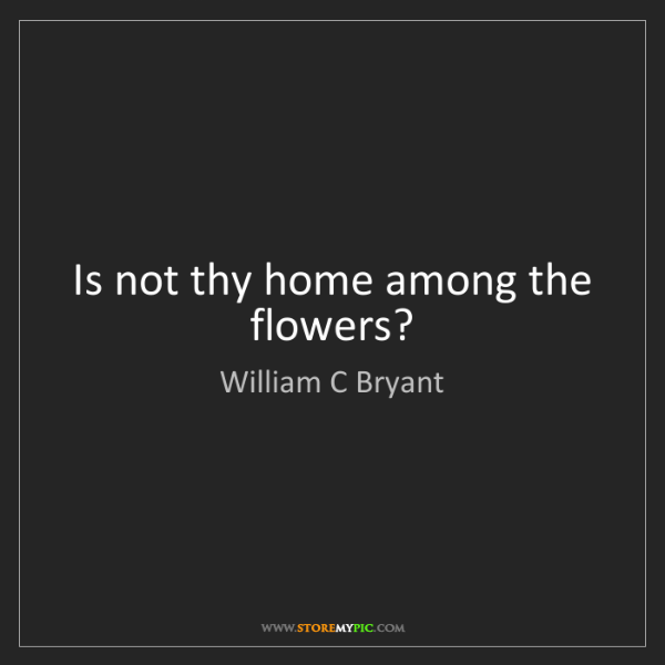 William C Bryant: Is not thy home among the flowers?