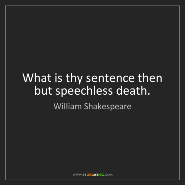 William Shakespeare: What is thy sentence then but speechless death.
