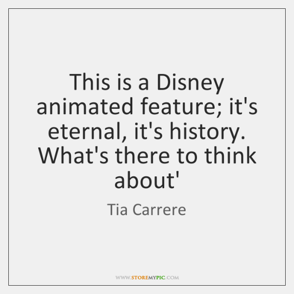 This is a Disney animated feature; it's eternal, it's history. What's there ...