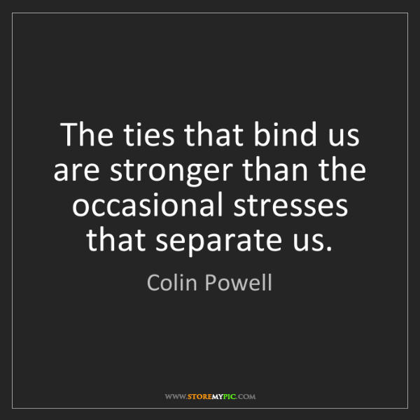 Colin Powell: The ties that bind us are stronger than the occasional...
