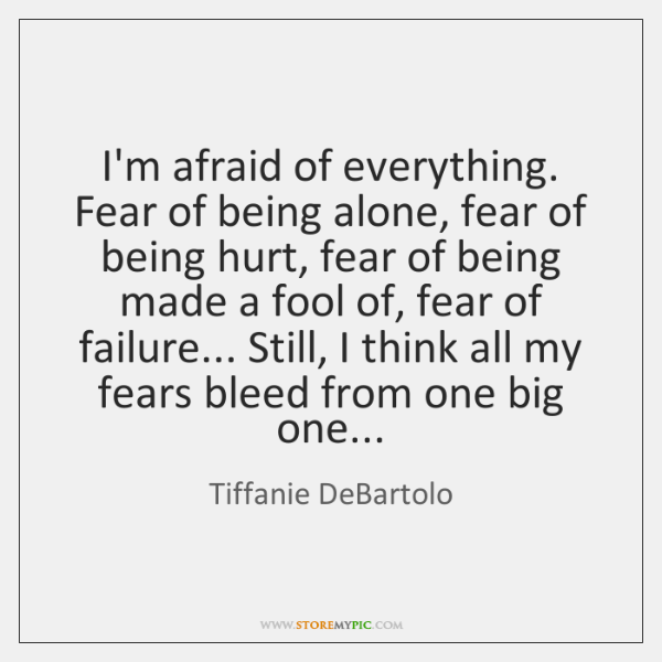 I'm afraid of everything. Fear of being alone, fear of being hurt, ...