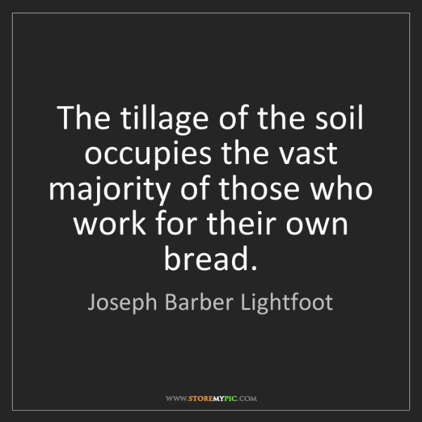 Joseph Barber Lightfoot: The tillage of the soil occupies the vast majority of...