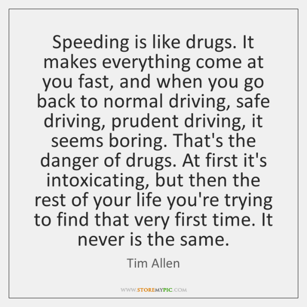 Speeding Is Like Drugs It Makes Everything Come At You Fast And