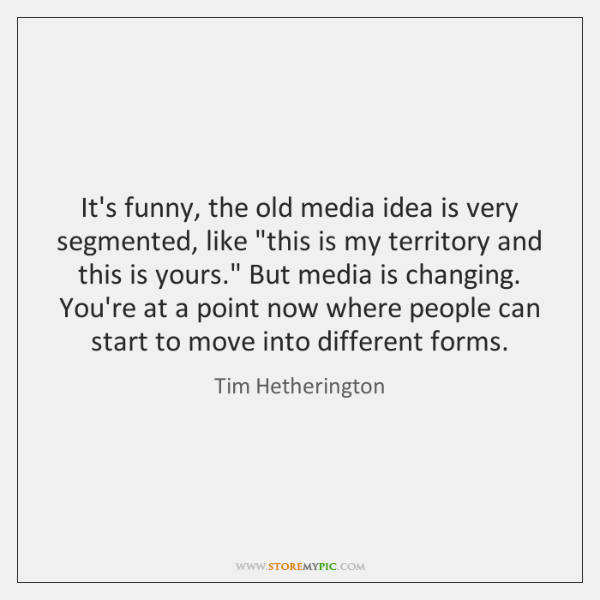 """It's funny, the old media idea is very segmented, like """"this is ..."""