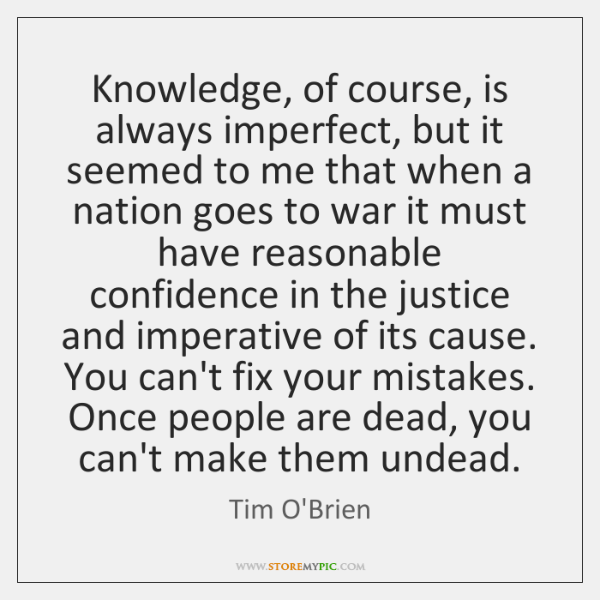 Knowledge, of course, is always imperfect, but it seemed to me that ...