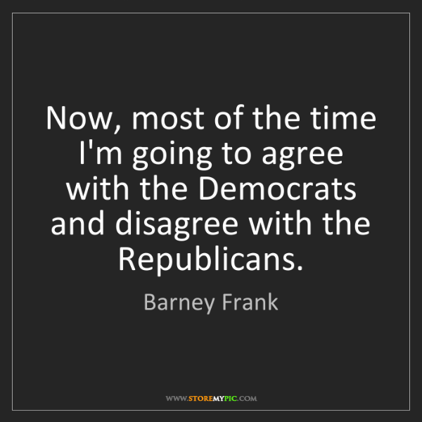 Barney Frank: Now, most of the time I'm going to agree with the Democrats...