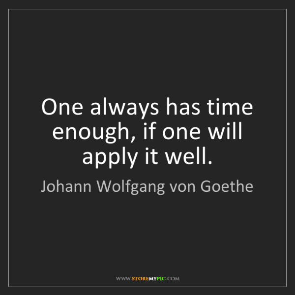 Johann Wolfgang von Goethe: One always has time enough, if one will apply it well.