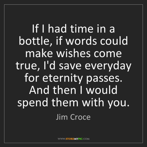 Jim Croce: If I had time in a bottle, if words could make wishes...