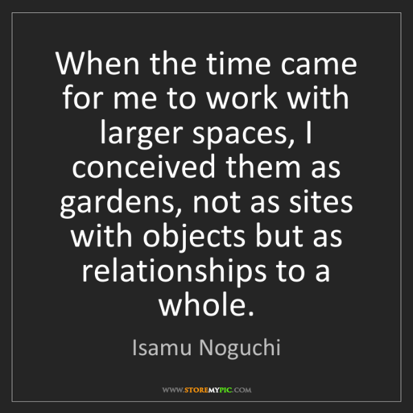 Isamu Noguchi: When the time came for me to work with larger spaces,...