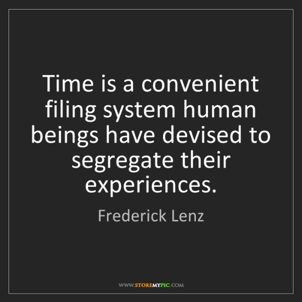 Frederick Lenz: Time is a convenient filing system human beings have...