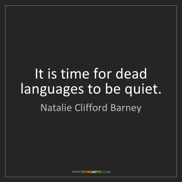 Natalie Clifford Barney: It is time for dead languages to be quiet.