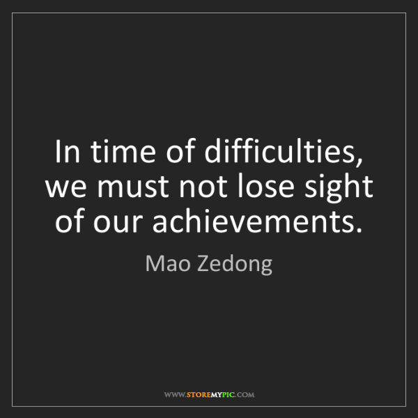 Mao Zedong: In time of difficulties, we must not lose sight of our...