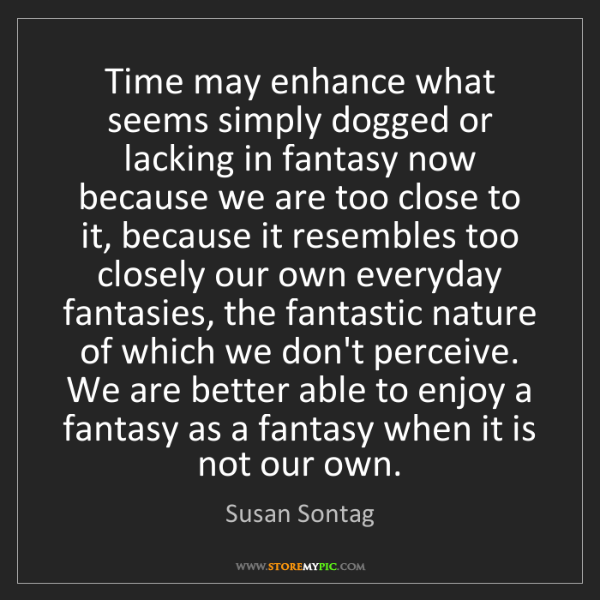 Susan Sontag: Time may enhance what seems simply dogged or lacking...