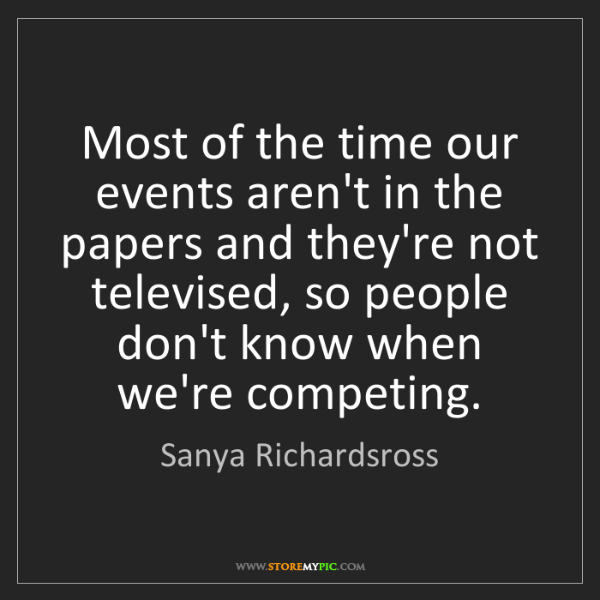 Sanya Richardsross: Most of the time our events aren't in the papers and...