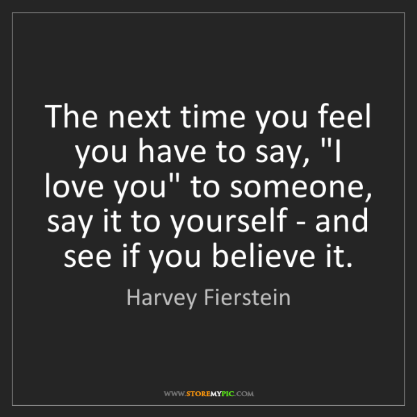 "Harvey Fierstein: The next time you feel you have to say, ""I love you""..."