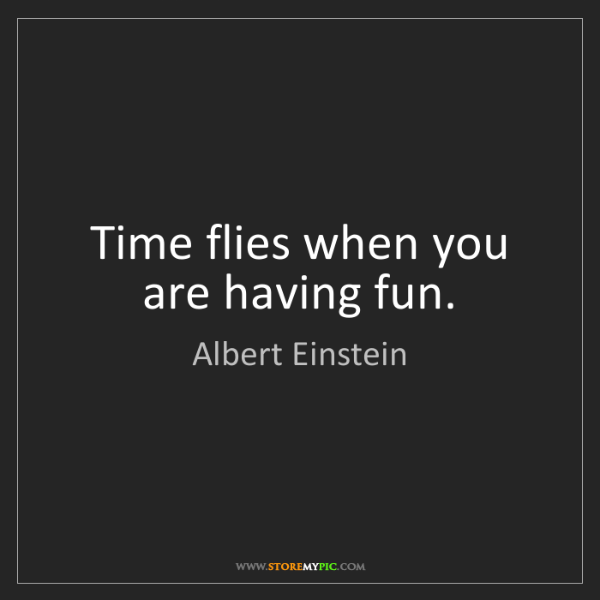 Albert Einstein: Time flies when you are having fun.
