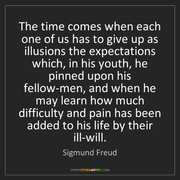 Sigmund Freud: The time comes when each one of us has to give up as...