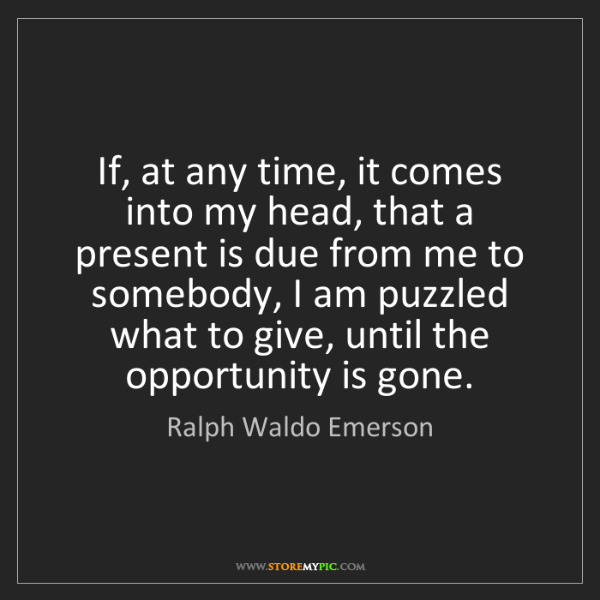 Ralph Waldo Emerson: If, at any time, it comes into my head, that a present...