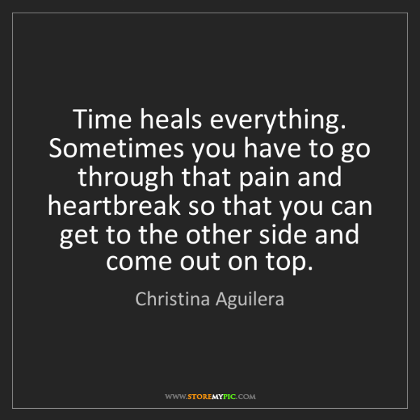 Christina Aguilera: Time heals everything. Sometimes you have to go through...