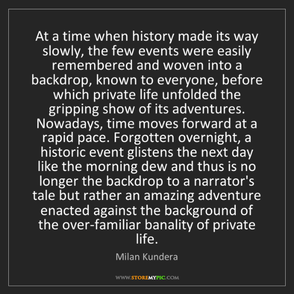 Milan Kundera: At a time when history made its way slowly, the few events...
