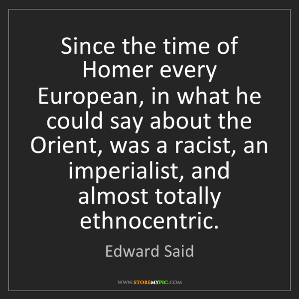 Edward Said: Since the time of Homer every European, in what he could...