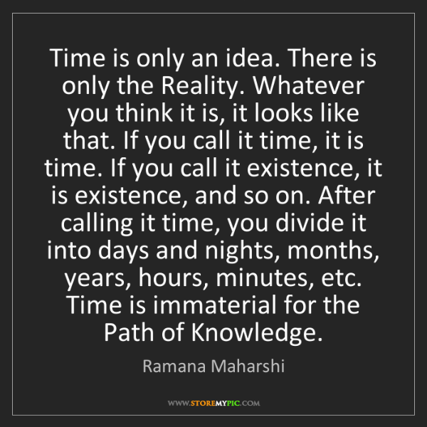 Ramana Maharshi: Time is only an idea. There is only the Reality. Whatever...