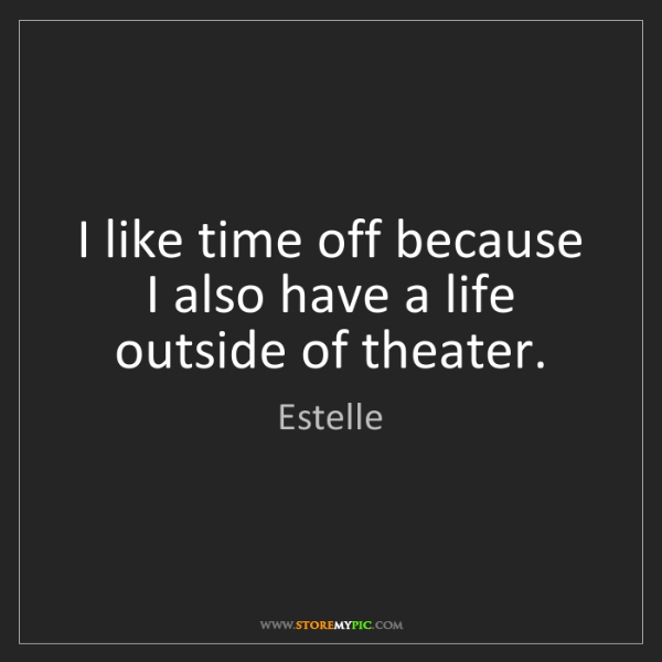 Estelle: I like time off because I also have a life outside of...