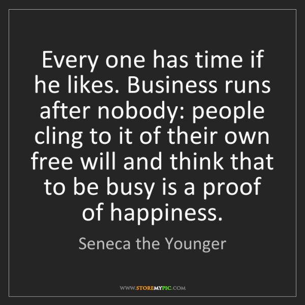 Seneca the Younger: Every one has time if he likes. Business runs after nobody:...