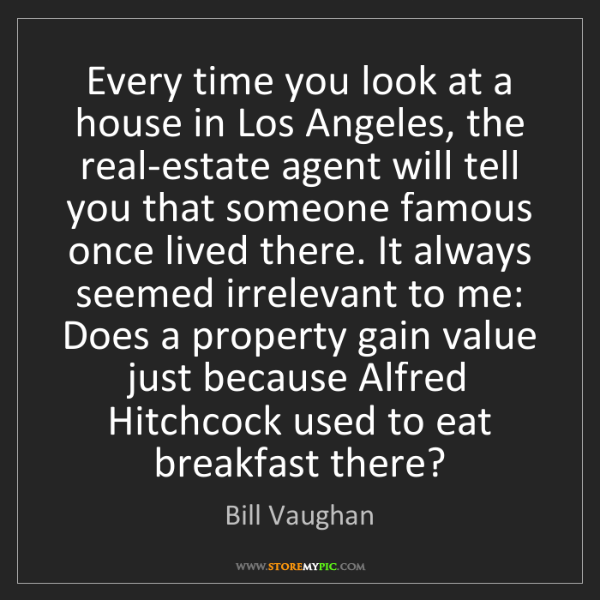 Bill Vaughan: Every time you look at a house in Los Angeles, the real-estate...