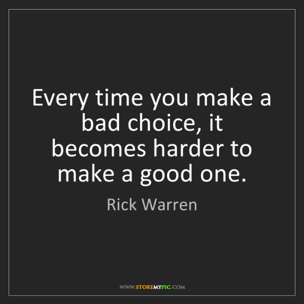 Rick Warren: Every time you make a bad choice, it becomes harder to...