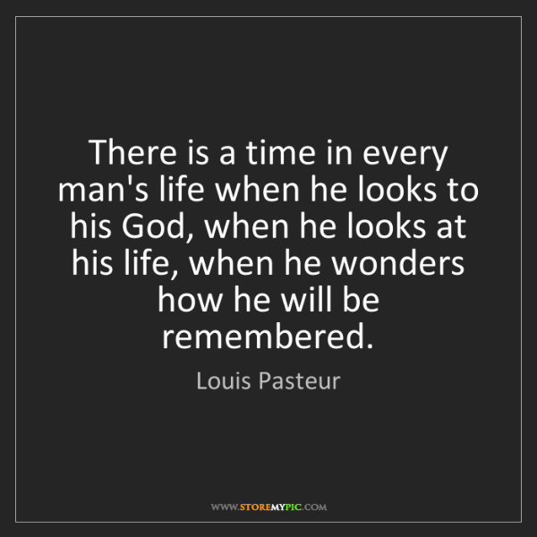 Louis Pasteur: There is a time in every man's life when he looks to...