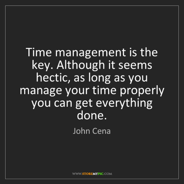 John Cena: Time management is the key. Although it seems hectic,...