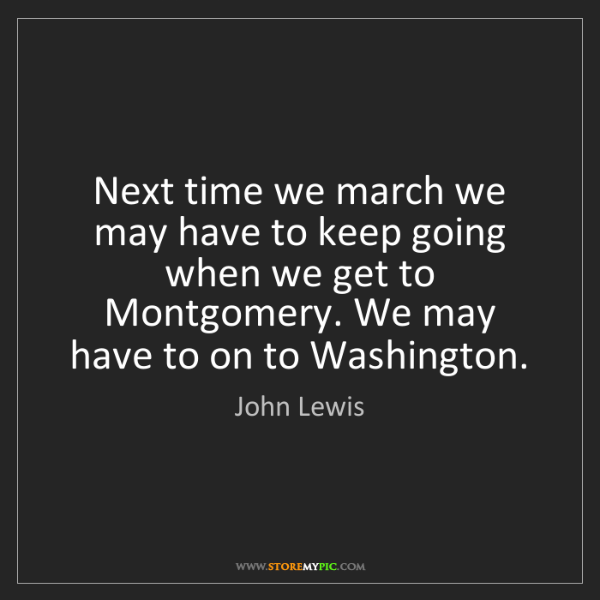 John Lewis: Next time we march we may have to keep going when we...