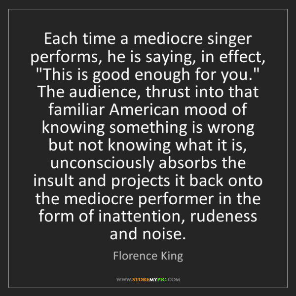 Florence King: Each time a mediocre singer performs, he is saying, in...