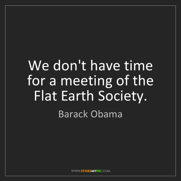Barack Obama: We don't have time for a meeting of the Flat Earth Society.