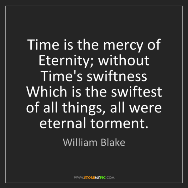 William Blake: Time is the mercy of Eternity; without Time's swiftness...