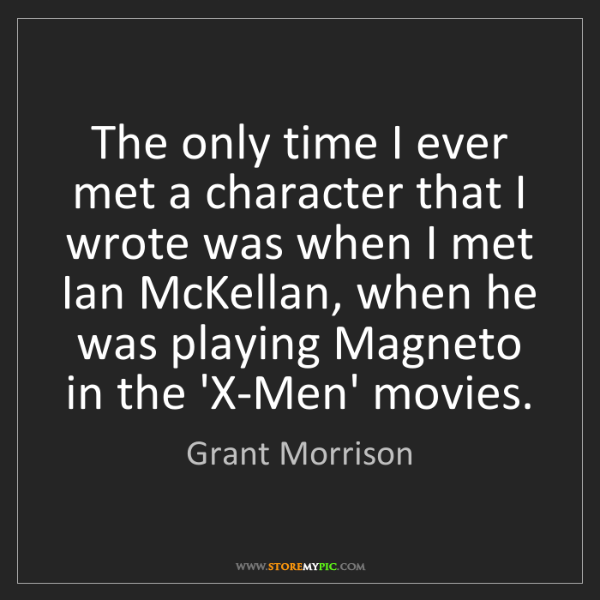 Grant Morrison: The only time I ever met a character that I wrote was...