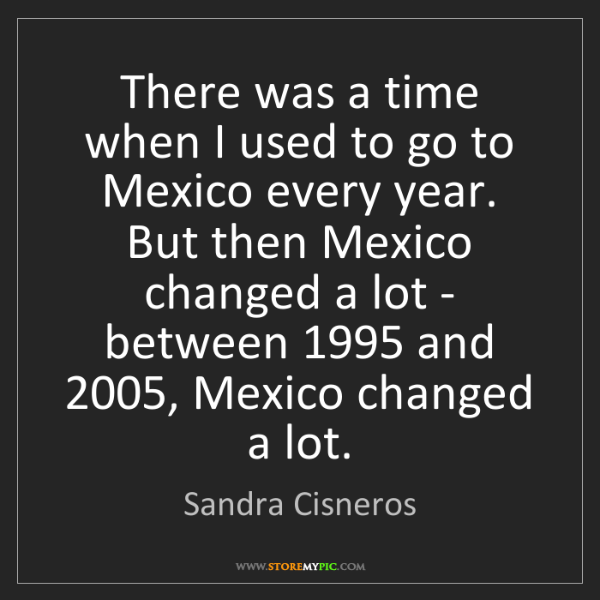 Sandra Cisneros: There was a time when I used to go to Mexico every year....