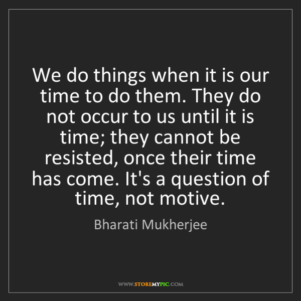 Bharati Mukherjee: We do things when it is our time to do them. They do...