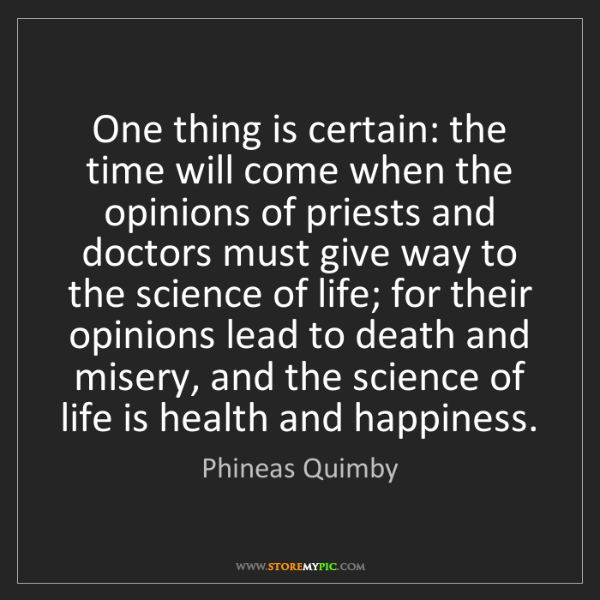Phineas Quimby: One thing is certain: the time will come when the opinions...