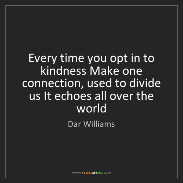 Dar Williams: Every time you opt in to kindness Make one connection,...