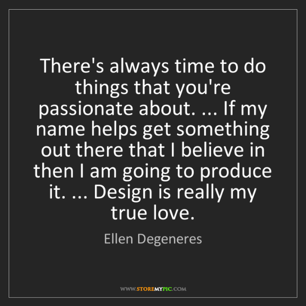 Ellen Degeneres: There's always time to do things that you're passionate...