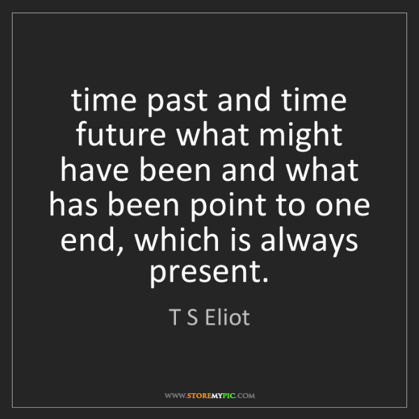 T S Eliot: time past and time future what might have been and what...